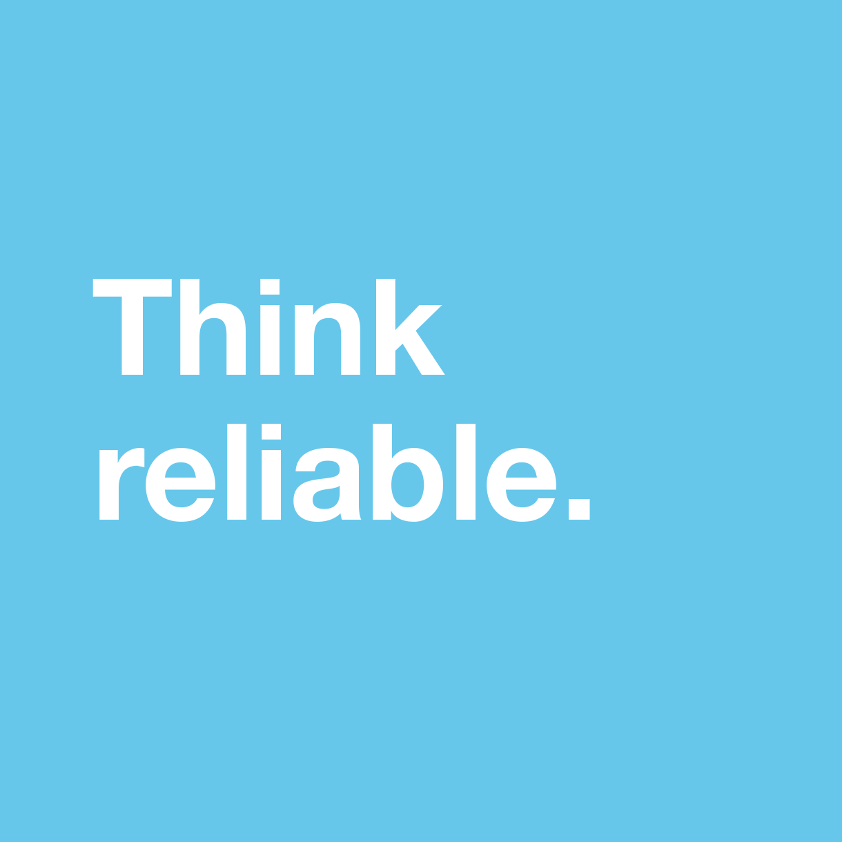 Think reliable.